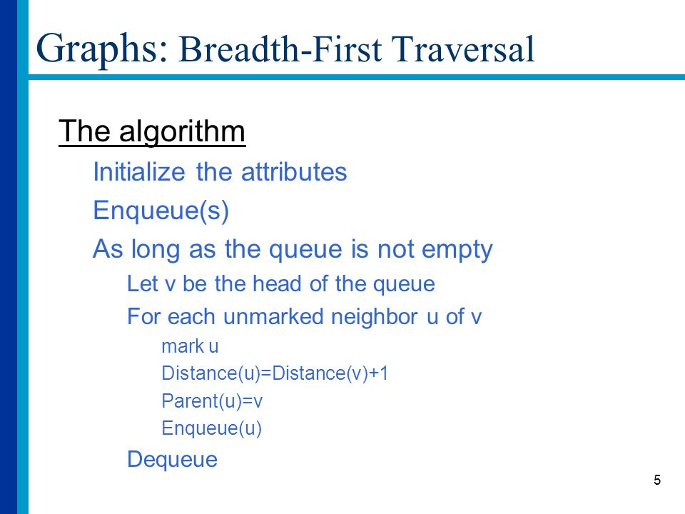 5 Graphs: Breadth-First Traversal The algorithm Initialize the attributes Enqueue(s) As long as the queue is not empty Let v be the head of the queue For each unmarked neighbor u of v mark u Distance(u)=Distance(v)+1 Parent(u)=v Enqueue(u) Dequeue