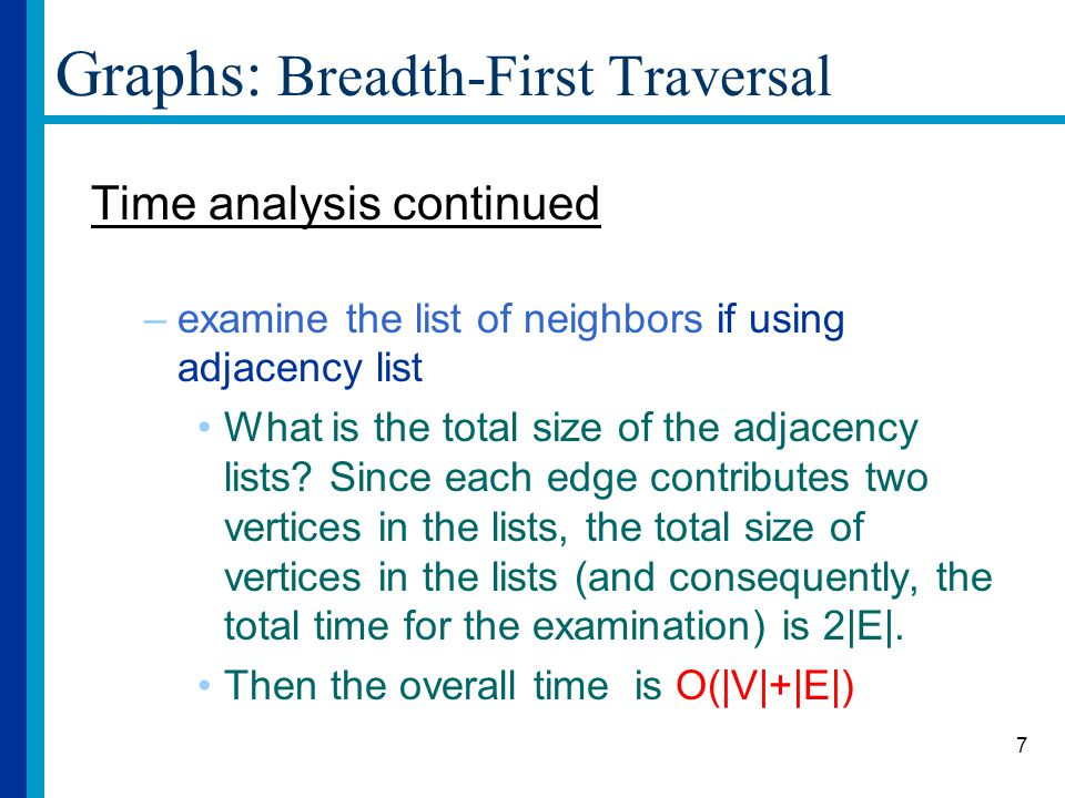 7 Graphs: Breadth-First Traversal Time analysis continued –examine the list of neighbors if using adjacency list What is the total size of the adjacency lists.