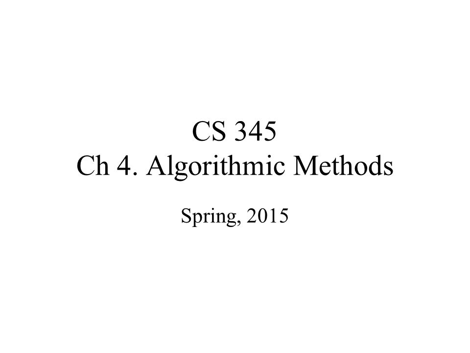 CS 345 Ch 4. Algorithmic Methods Spring, 2015