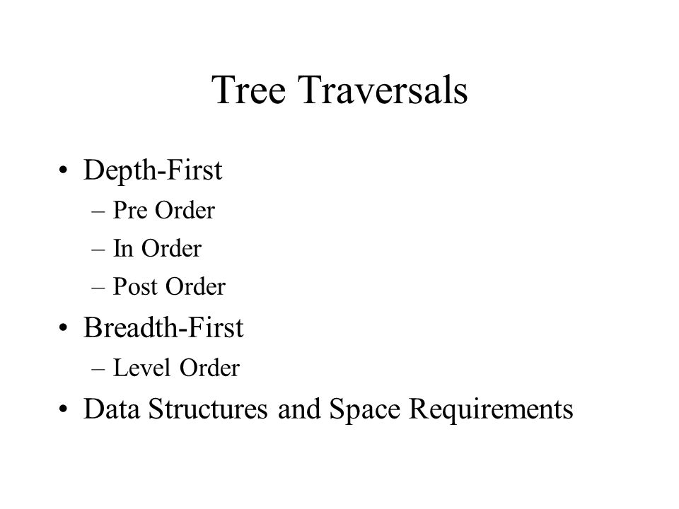 Tree Traversals Depth-First –Pre Order –In Order –Post Order Breadth-First –Level Order Data Structures and Space Requirements
