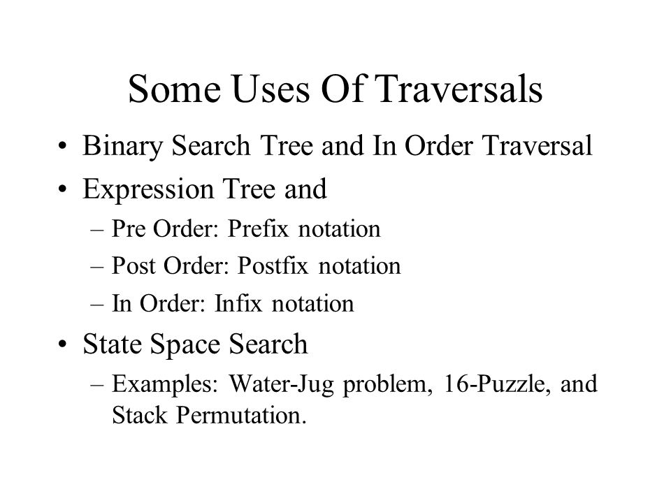 Some Uses Of Traversals Binary Search Tree and In Order Traversal Expression Tree and –Pre Order: Prefix notation –Post Order: Postfix notation –In Order: Infix notation State Space Search –Examples: Water-Jug problem, 16-Puzzle, and Stack Permutation.