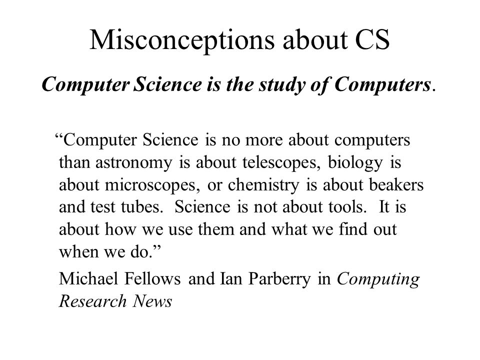 Misconceptions about CS Computer Science is the study of Computers.