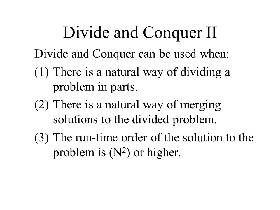 Divide and Conquer II Divide and Conquer can be used when: (1)There is a natural way of dividing a problem in parts.
