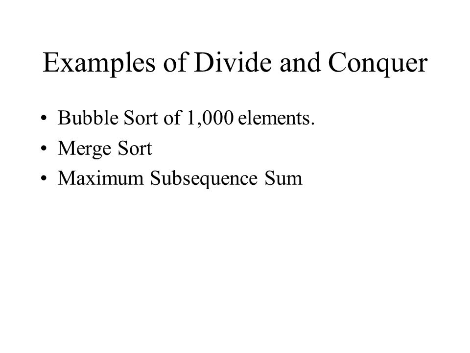 Examples of Divide and Conquer Bubble Sort of 1,000 elements. Merge Sort Maximum Subsequence Sum