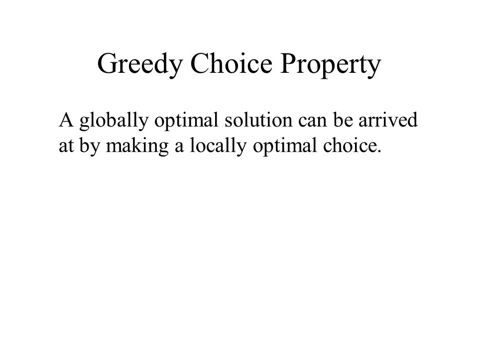 Greedy Choice Property A globally optimal solution can be arrived at by making a locally optimal choice.