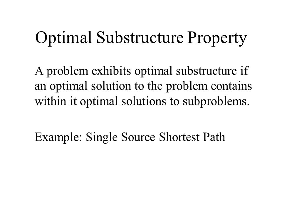 Optimal Substructure Property A problem exhibits optimal substructure if an optimal solution to the problem contains within it optimal solutions to subproblems.