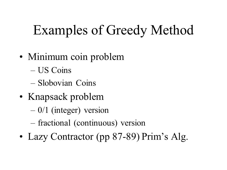 Examples of Greedy Method Minimum coin problem –US Coins –Slobovian Coins Knapsack problem –0/1 (integer) version –fractional (continuous) version Laz