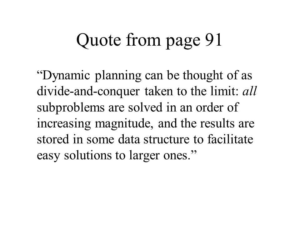"Quote from page 91 ""Dynamic planning can be thought of as divide-and-conquer taken to the limit: all subproblems are solved in an order of increasing"
