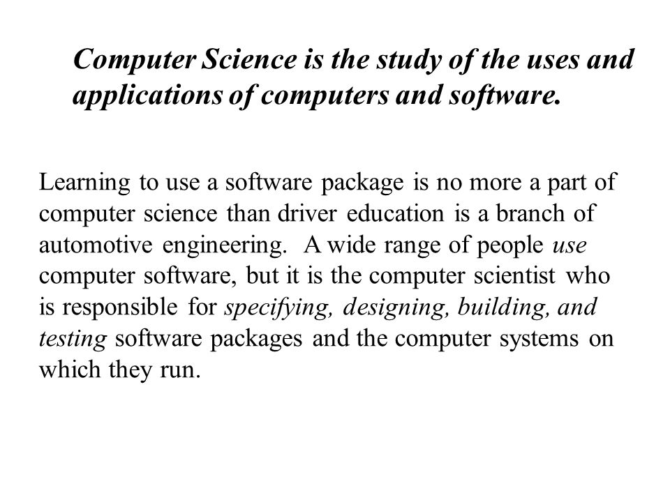 Computer Science is the study of the uses and applications of computers and software. Learning to use a software package is no more a part of computer