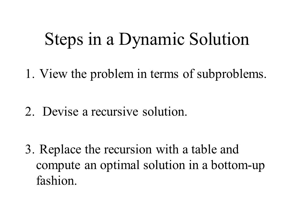 Steps in a Dynamic Solution 1. View the problem in terms of subproblems. 2. Devise a recursive solution. 3. Replace the recursion with a table and com