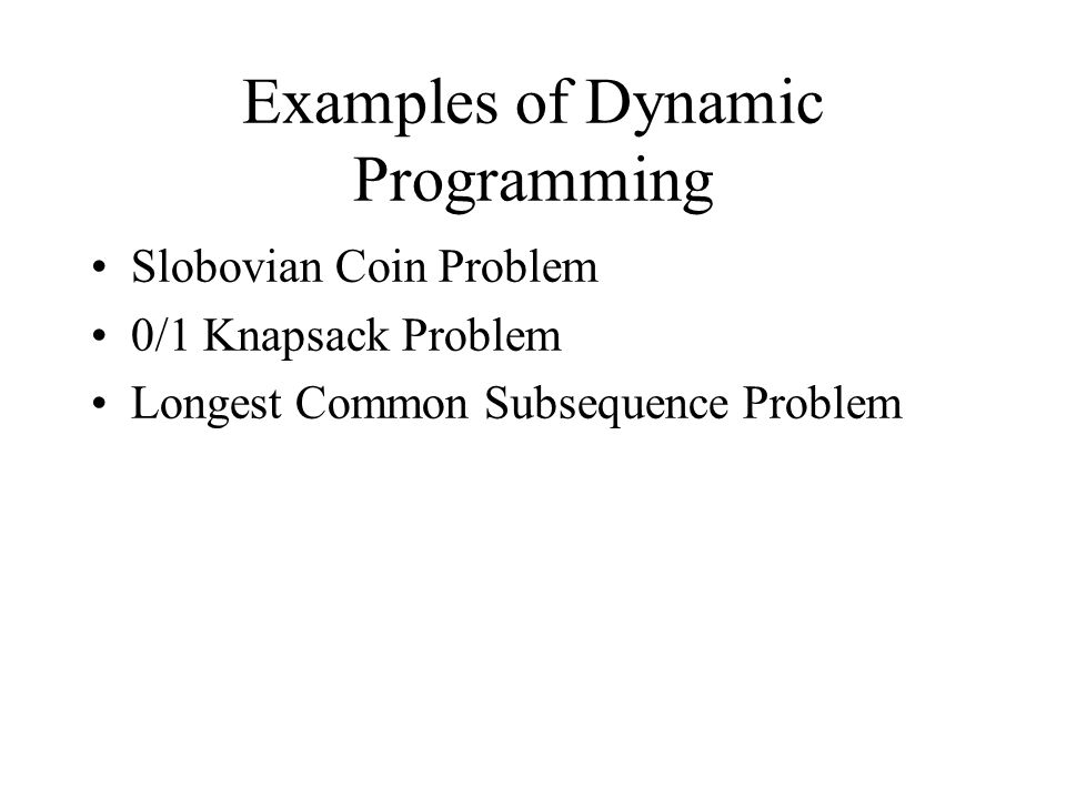 Examples of Dynamic Programming Slobovian Coin Problem 0/1 Knapsack Problem Longest Common Subsequence Problem