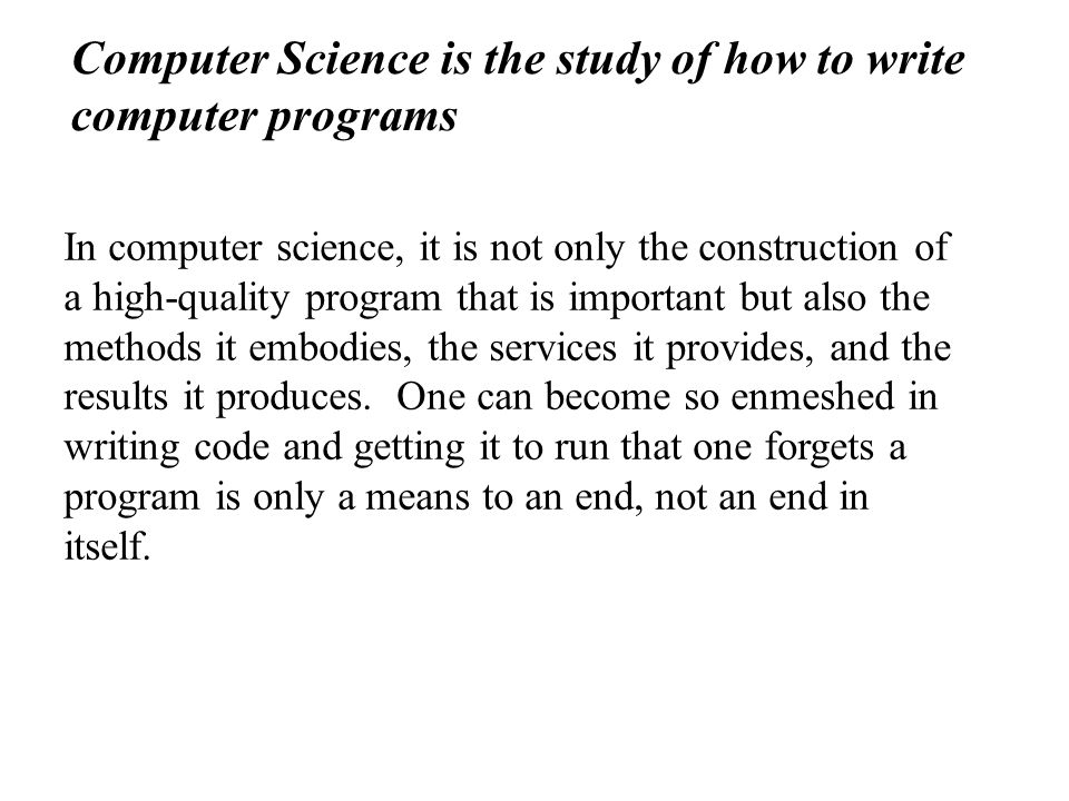 Computer Science is the study of how to write computer programs In computer science, it is not only the construction of a high-quality program that is