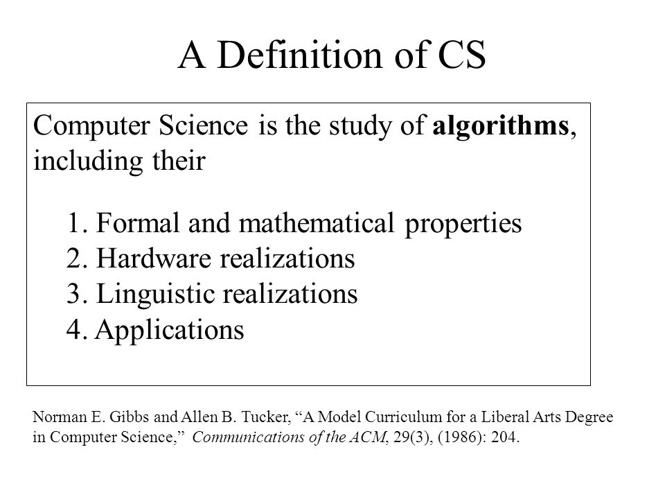 A Definition of CS Computer Science is the study of algorithms, including their 1. Formal and mathematical properties 2. Hardware realizations 3. Ling