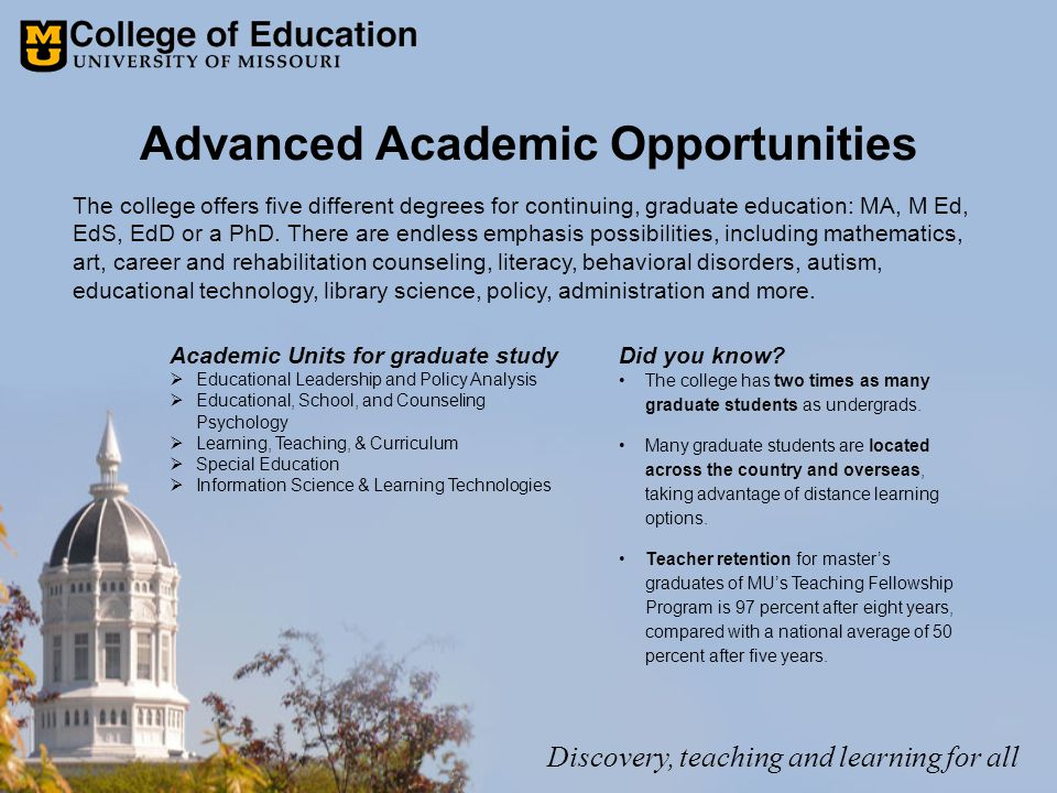Advanced Academic Opportunities Academic Units for graduate study  Educational Leadership and Policy Analysis  Educational, School, and Counseling Psychology  Learning, Teaching, & Curriculum  Special Education  Information Science & Learning Technologies The college offers five different degrees for continuing, graduate education: MA, M Ed, EdS, EdD or a PhD.