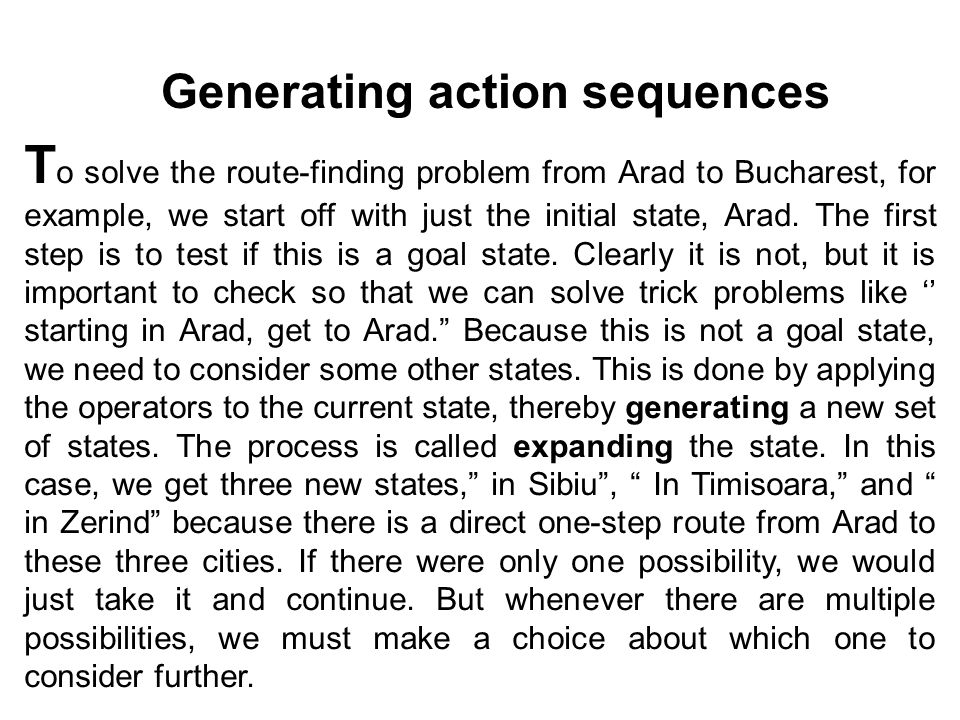 T o solve the route-finding problem from Arad to Bucharest, for example, we start off with just the initial state, Arad.