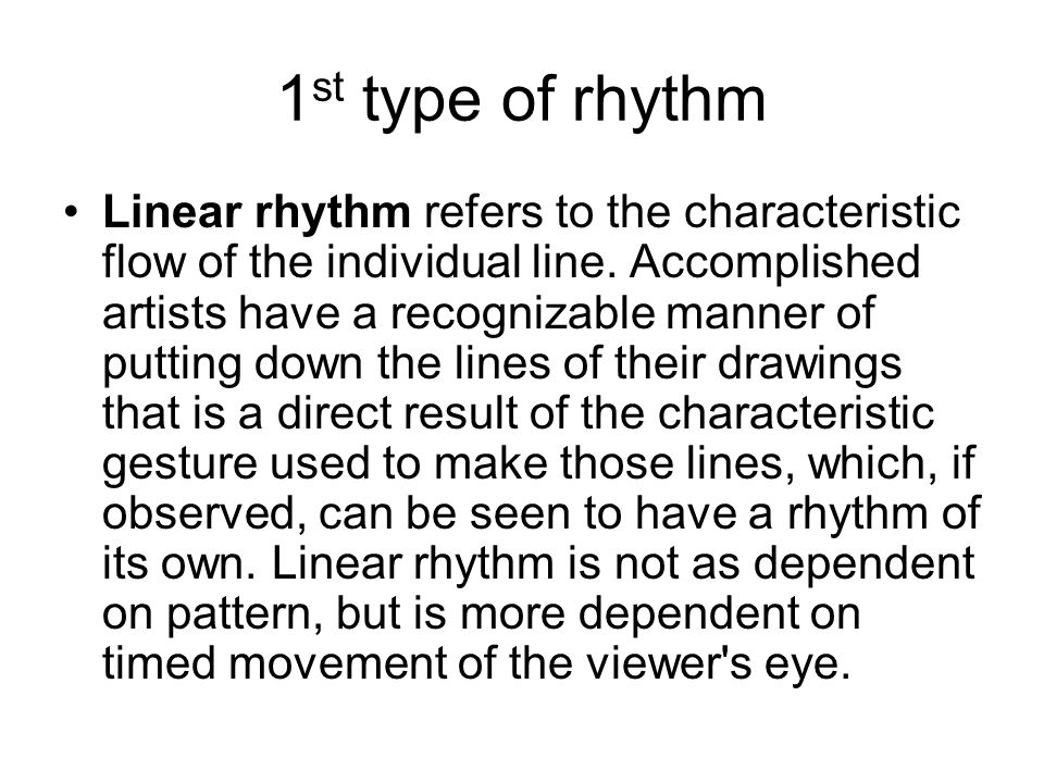 1 st type of rhythm Linear rhythm refers to the characteristic flow of the individual line. Accomplished artists have a recognizable manner of putting