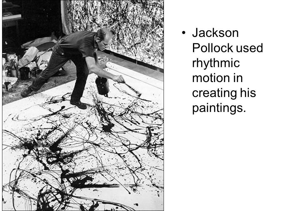 Jackson Pollock used rhythmic motion in creating his paintings.