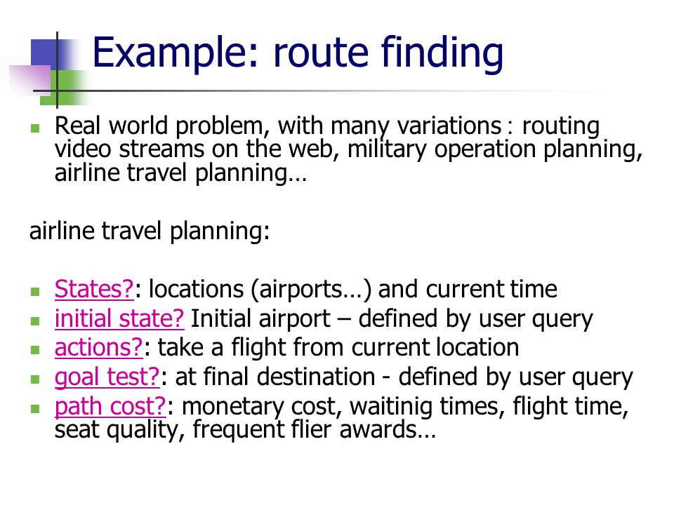 Example: route finding Real world problem, with many variations: routing video streams on the web, military operation planning, airline travel planning… airline travel planning: States?: locations (airports…) and current time initial state.