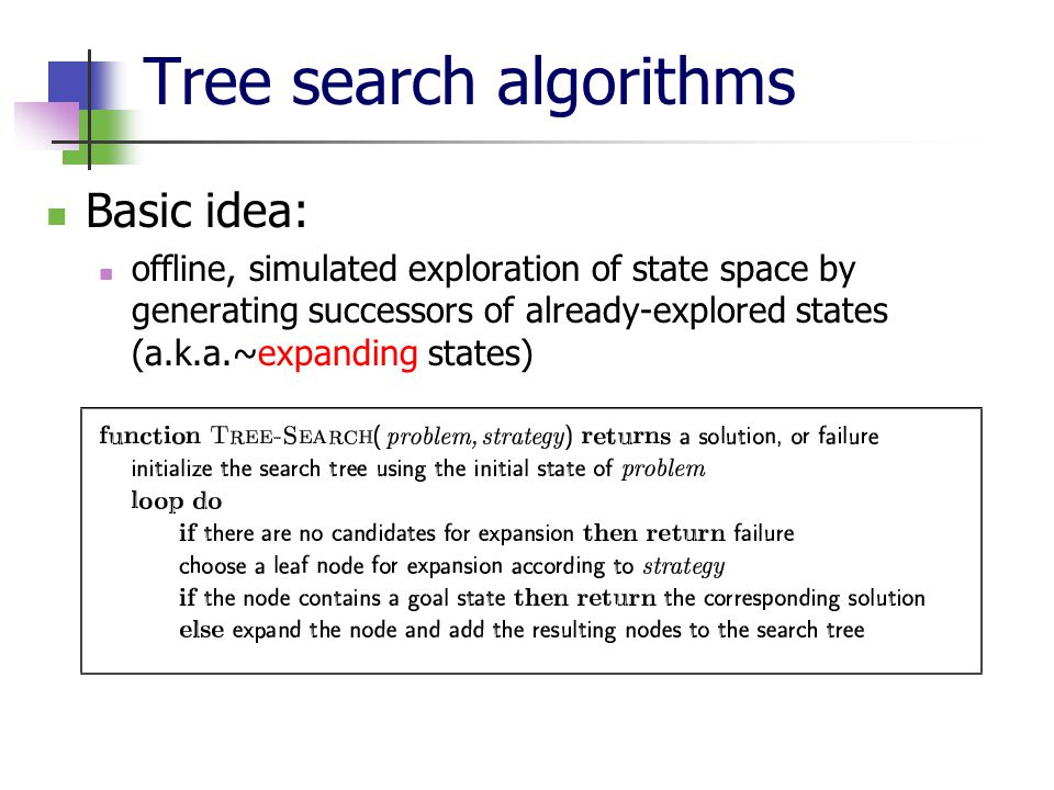 Tree search algorithms Basic idea: offline, simulated exploration of state space by generating successors of already-explored states (a.k.a.~expanding states)