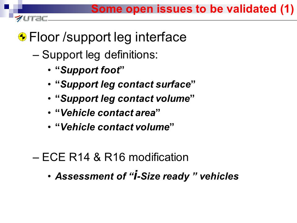 Some open issues to be validated (1) Floor /support leg interface –Support leg definitions: Support foot Support leg contact surface Support leg contact volume Vehicle contact area Vehicle contact volume –ECE R14 & R16 modification Assessment of i -Size ready vehicles