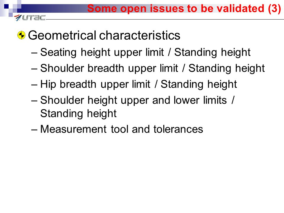 Some open issues to be validated (3) Geometrical characteristics –Seating height upper limit / Standing height –Shoulder breadth upper limit / Standing height –Hip breadth upper limit / Standing height –Shoulder height upper and lower limits / Standing height –Measurement tool and tolerances