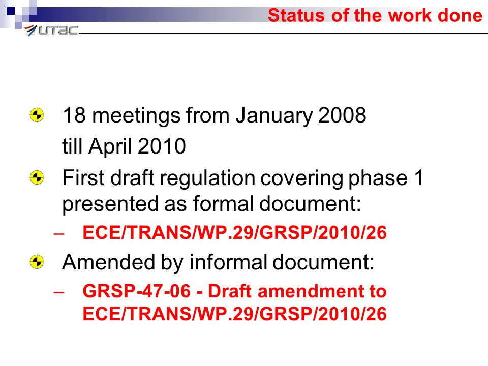 Status of the work done 18 meetings from January 2008 till April 2010 First draft regulation covering phase 1 presented as formal document: –ECE/TRANS