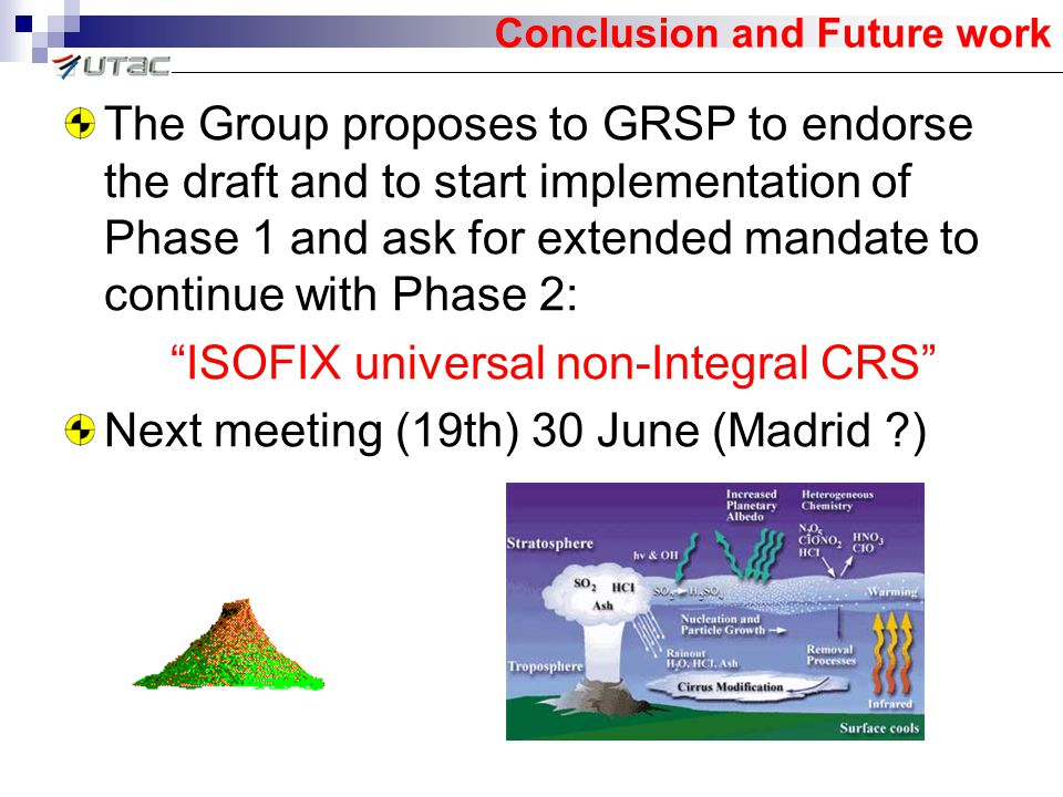The Group proposes to GRSP to endorse the draft and to start implementation of Phase 1 and ask for extended mandate to continue with Phase 2: ISOFIX universal non-Integral CRS Next meeting (19th) 30 June (Madrid ?) Conclusion and Future work