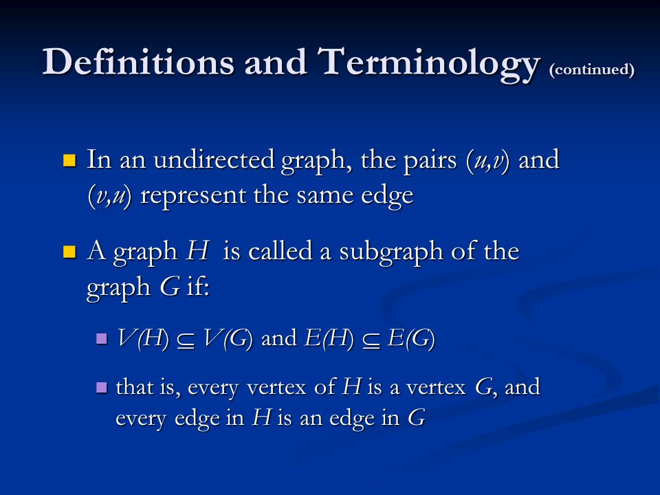 Definitions and Terminology (continued) In an undirected graph, the pairs (u,v) and (v,u) represent the same edge In an undirected graph, the pairs (u