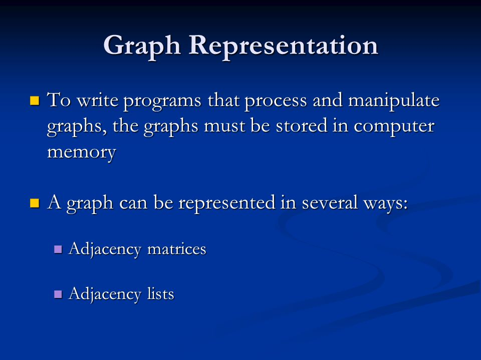 Graph Representation To write programs that process and manipulate graphs, the graphs must be stored in computer memory To write programs that process and manipulate graphs, the graphs must be stored in computer memory A graph can be represented in several ways: A graph can be represented in several ways: Adjacency matrices Adjacency matrices Adjacency lists Adjacency lists