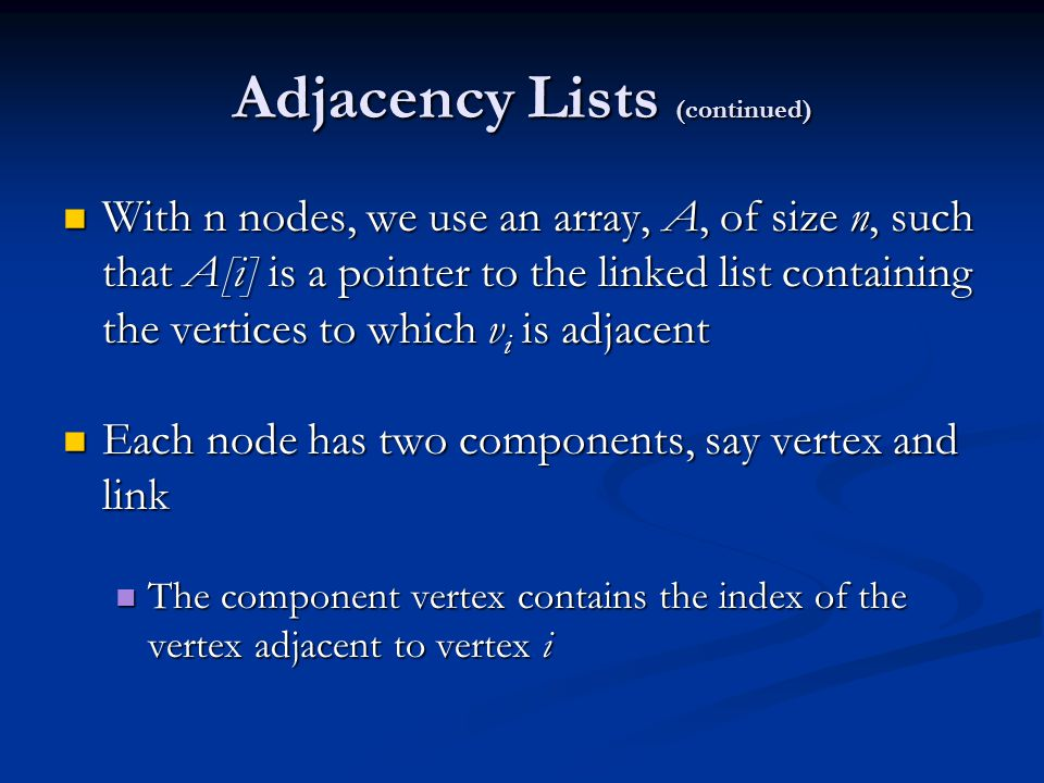 Adjacency Lists (continued) With n nodes, we use an array, A, of size n, such that A[i] is a pointer to the linked list containing the vertices to whi