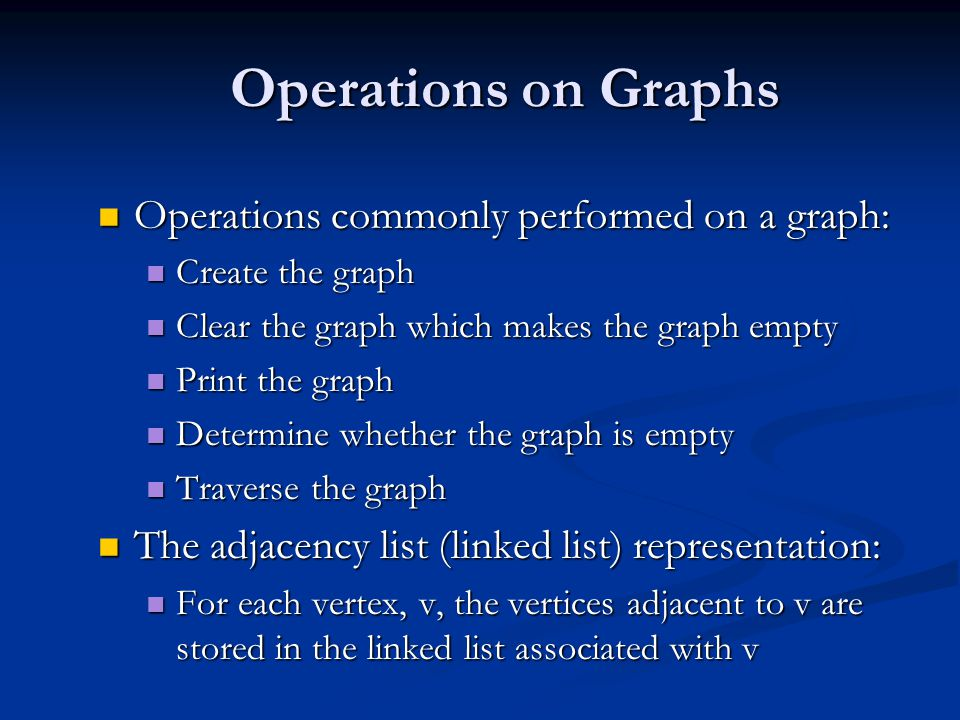 Operations on Graphs Operations commonly performed on a graph: Operations commonly performed on a graph: Create the graph Create the graph Clear the graph which makes the graph empty Clear the graph which makes the graph empty Print the graph Print the graph Determine whether the graph is empty Determine whether the graph is empty Traverse the graph Traverse the graph The adjacency list (linked list) representation: The adjacency list (linked list) representation: For each vertex, v, the vertices adjacent to v are stored in the linked list associated with v For each vertex, v, the vertices adjacent to v are stored in the linked list associated with v