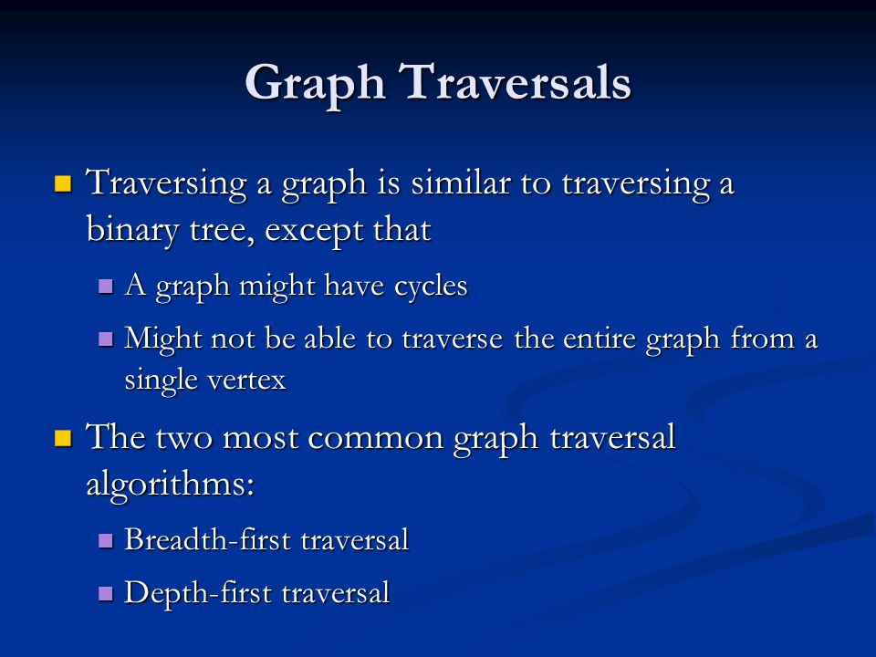 Graph Traversals Traversing a graph is similar to traversing a binary tree, except that Traversing a graph is similar to traversing a binary tree, exc