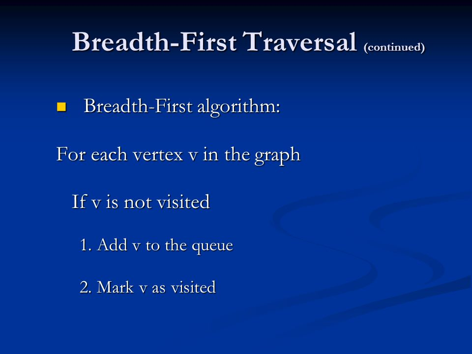 Breadth-First Traversal (continued) Breadth-First algorithm: Breadth-First algorithm: For each vertex v in the graph If v is not visited If v is not visited 1.