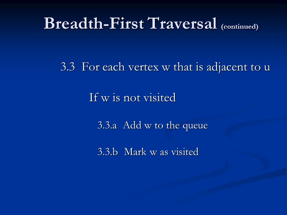 Breadth-First Traversal (continued) 3.3 For each vertex w that is adjacent to u If w is not visited 3.3.a Add w to the queue 3.3.a Add w to the queue