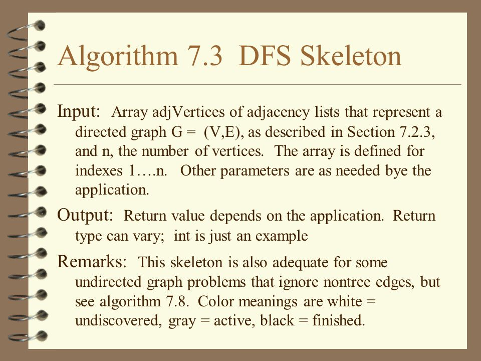 Algorithm 7.3 DFS Skeleton Input: Array adjVertices of adjacency lists that represent a directed graph G = (V,E), as described in Section 7.2.3, and n, the number of vertices.