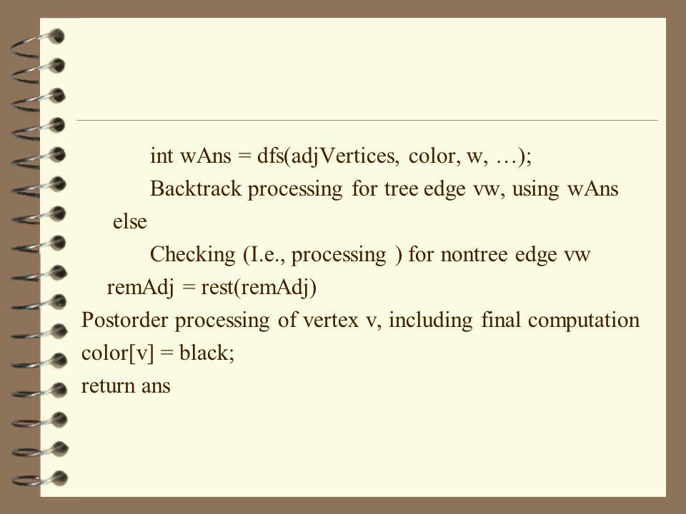 int wAns = dfs(adjVertices, color, w, …); Backtrack processing for tree edge vw, using wAns else Checking (I.e., processing ) for nontree edge vw remAdj = rest(remAdj) Postorder processing of vertex v, including final computation color[v] = black; return ans