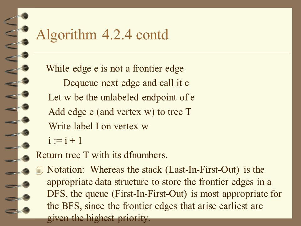 Algorithm 4.2.4 contd While edge e is not a frontier edge Dequeue next edge and call it e Let w be the unlabeled endpoint of e Add edge e (and vertex w) to tree T Write label I on vertex w i := i + 1 Return tree T with its dfnumbers.