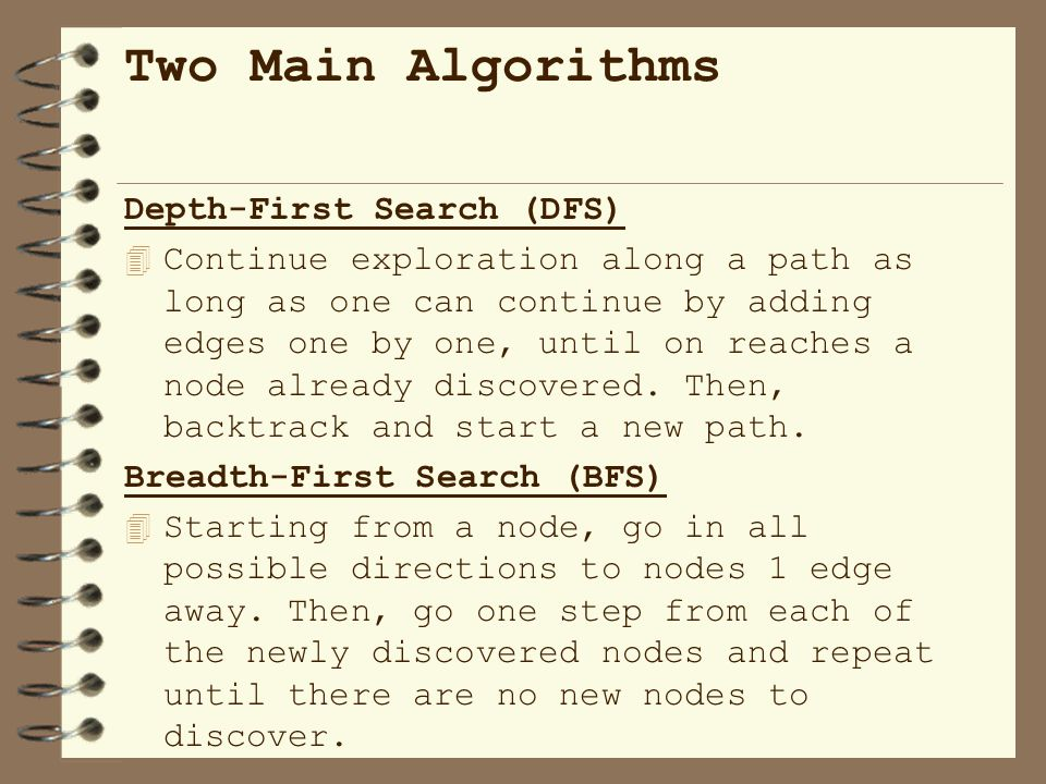 Depth-First Search (DFS) 4 Continue exploration along a path as long as one can continue by adding edges one by one, until on reaches a node already discovered.