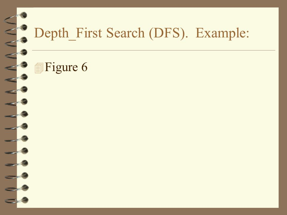 4 Figure 6 Depth_First Search (DFS). Example: