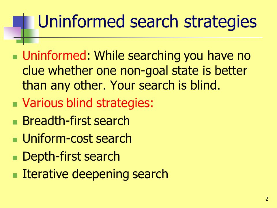 2 Uninformed search strategies Uninformed: While searching you have no clue whether one non-goal state is better than any other. Your search is blind.