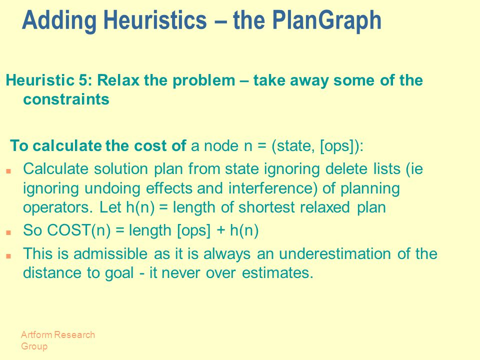 Artform Research Group Adding Heuristics – the PlanGraph Heuristic 5: Relax the problem – take away some of the constraints To calculate the cost of a node n = (state, [ops]): Calculate solution plan from state ignoring delete lists (ie ignoring undoing effects and interference) of planning operators.