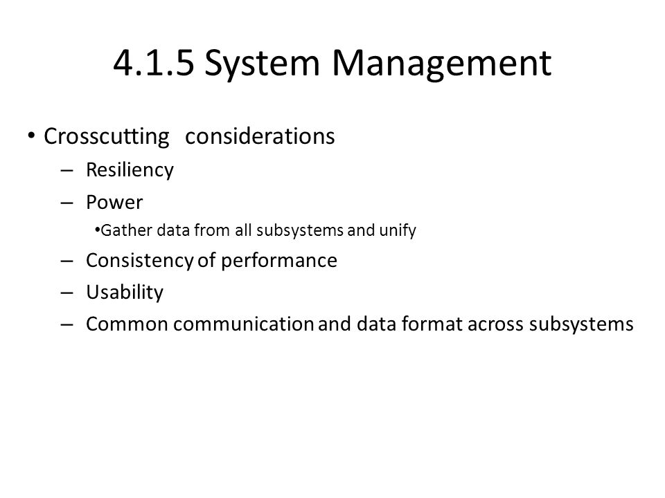 4.1.5 System Management Crosscutting considerations – Resiliency – Power Gather data from all subsystems and unify – Consistency of performance – Usab