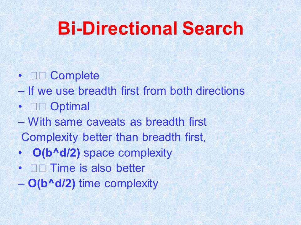 Bi-Directional Search Complete – If we use breadth first from both directions Optimal – With same caveats as breadth first Complexity better than brea