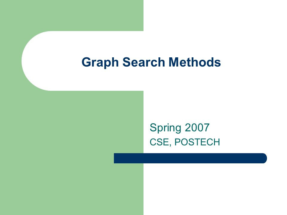 Graph Search Methods Spring 2007 CSE, POSTECH