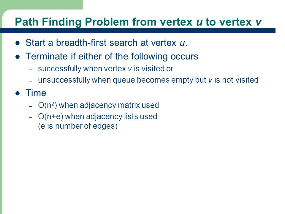 Path Finding Problem from vertex u to vertex v Start a breadth-first search at vertex u.