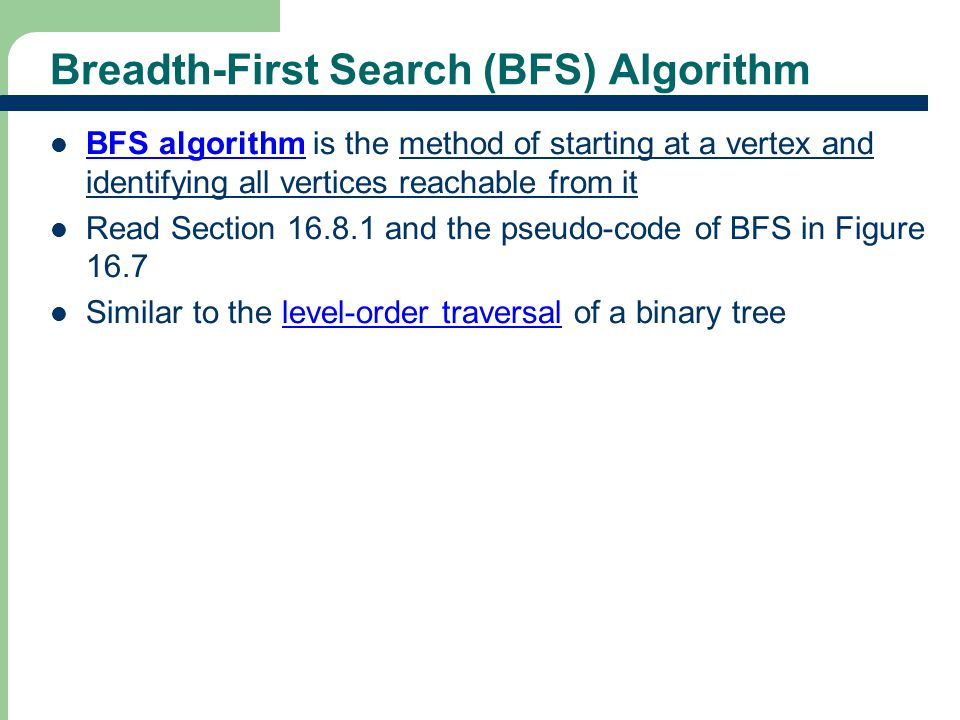 Breadth-First Search (BFS) Algorithm BFS algorithm is the method of starting at a vertex and identifying all vertices reachable from it Read Section 16.8.1 and the pseudo-code of BFS in Figure 16.7 Similar to the level-order traversal of a binary tree