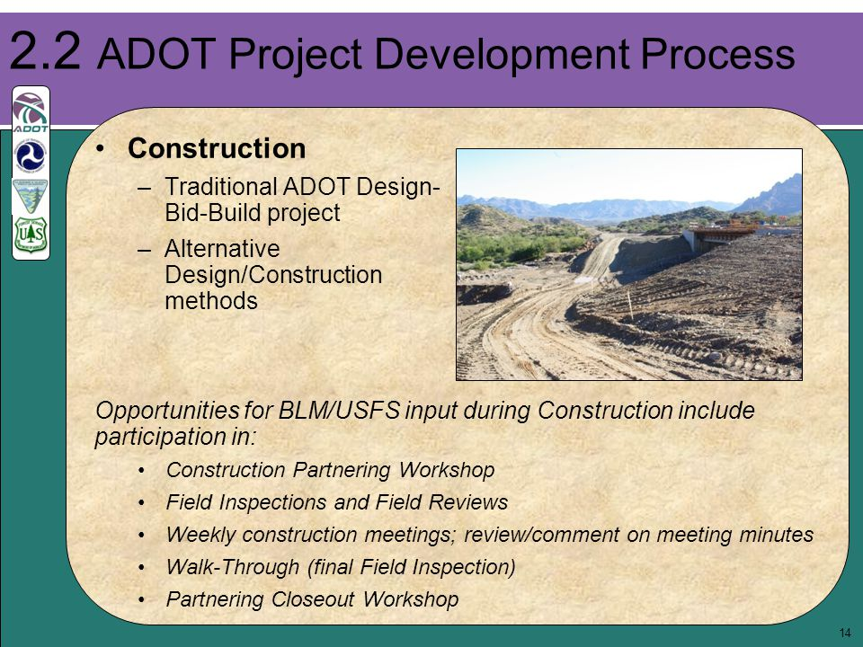 14 2.2 ADOT Project Development Process Opportunities for BLM/USFS input during Construction include participation in: Construction Partnering Workshop Field Inspections and Field Reviews Weekly construction meetings; review/comment on meeting minutes Walk-Through (final Field Inspection) Partnering Closeout Workshop Construction –Traditional ADOT Design- Bid-Build project –Alternative Design/Construction methods