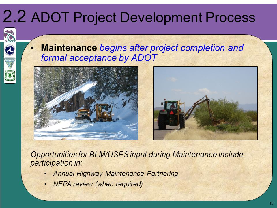 15 Maintenance begins after project completion and formal acceptance by ADOT 2.2 ADOT Project Development Process Opportunities for BLM/USFS input dur