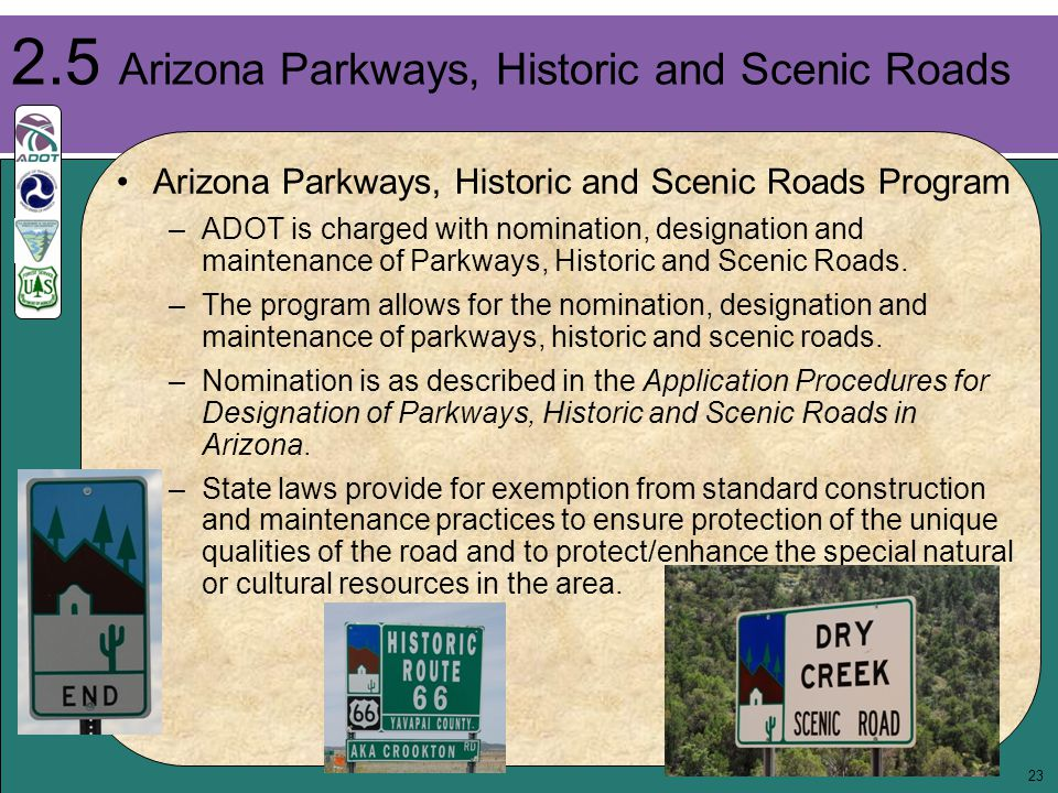 23 Arizona Parkways, Historic and Scenic Roads Program –ADOT is charged with nomination, designation and maintenance of Parkways, Historic and Scenic Roads.
