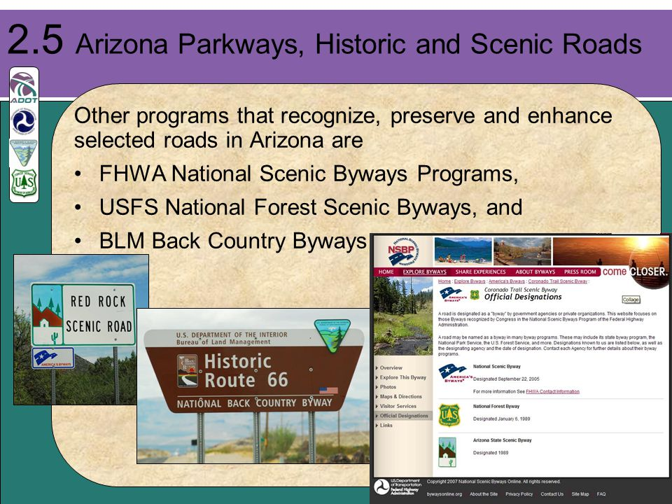 24 Other programs that recognize, preserve and enhance selected roads in Arizona are FHWA National Scenic Byways Programs, USFS National Forest Scenic Byways, and BLM Back Country Byways 2.5 Arizona Parkways, Historic and Scenic Roads